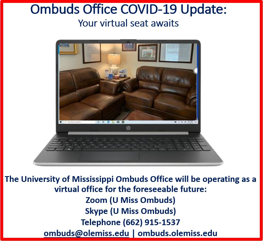 In response to the need for maximum social distancing to combat the COVID-19 coronavirus, the University of Mississippi Ombuds Office will be operating as a virtual office for the foreseeable future. Reach us at: (662) 915-1537, ombuds@olemiss.edu, and ombuds.olemiss.edu. Virtual meetings are available via: Zoom (U Miss Ombuds) Skype (U Miss Ombuds) Telephone (662) 915-1537
